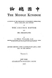 The Middle Kingdom: A Survey of the Geography, Government, Literature, Social Life, Arts, and History of the Chinese Empire and Its Inhabitants, Volume 1