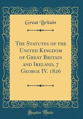 The Statutes of the United Kingdom of Great Britain and Ireland  7 George IV  1826  Classic Reprint  PDF