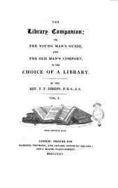 The Library Companion Or, The Young Man's Guide, and the Old Man's Comfort, in the Choice of a Library. By the Rev. T. F. Dibdin ... Vol. 1. [- 2.]: Volume 1