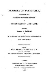 Remarks on Scepticism, Especially as it is Connected with the Subjects of Organization and Life: Being an Answer to the Views of M. Bichat, Sir T.C. Morgan, and Mr. Lawrence Upon Those Points