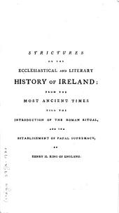 Strictures on the Ecclesiastical and Literary History of Ireland:: From the Most Ancient Times Till the Introduction of the Roman Ritual, and the Establishment of Papal Supremacy, by Henry II. King of England. : Also, an Historical Sketch of the Constitution and Government of Ireland, from the Most Early Authenticated Period Down to the Year 1783