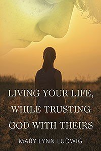 Living Your Life  While Trusting God with Theirs