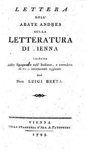 Lettera dell' Abate Andres sulla letteratura di Vienna, tradotta dallo Spagnuolo nell' Italiano, e corredata di varie interessanti aggiunte dal Dott. Luigi Brera