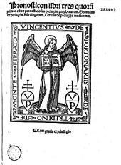 Pronosticon libri tres quorum primus est de pronosticis seu presagijs prophetarum. Secundus de presagijs Astrologorum. Tertius de presagijs medicorum