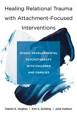 Healing Relational Trauma with Attachment-Focused Interventions: Dyadic Developmental Psychotherapy with Children and Families