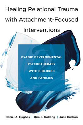Healing Relational Trauma with Attachment Focused Interventions  Dyadic Developmental Psychotherapy with Children and Families