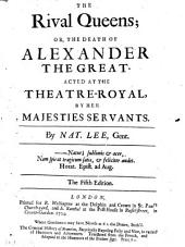 The Rival Queens: Or, the Death of Alexander the Great. Acted at the Theatre-Royal, by Her Majesties Servants. By Nat. Lee, Gent