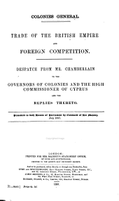 Trade of the British Empire and Foreign Competition: Despatch from Mr. Chamberlain to the Governors of Colonies and the High Commissioner of Cyprus, and the Replies Thereto. Presented to Both House of Parliament by Command of Her Majesty, July, 1897