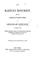 The Martyr s Monument  Being the Patriotism and Political Wisdom of Abraham Lincoln  as Exhibited in His Speeches  Messages  Orders and Proclamations from     1860 Until His Assassination  April 14  1865 PDF