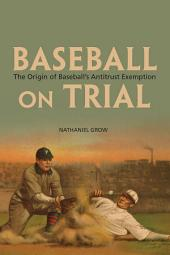 Baseball on Trial: The Origin of Baseball's Antitrust Exemption