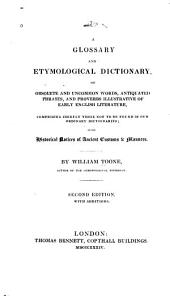A Glossary and Etymological Dictionary: Of Obsolete and Uncommon Words, Antiquated Phrases, and Proverbs Illustrative of Early English Literature, Comprising Chiefly Those Not to be Found in Our Ordinary Dictionaries; with Historical Notices of Ancient Customs and Manners