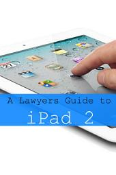 iPad 2 for Lawyers: The Essential Guide to How Lawyers Are Using iPad's in the Workplace, What Apps (Paid and Free) You Need, and How to Use the iPad 2