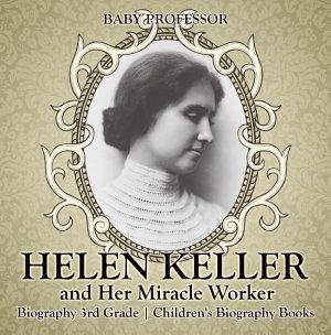 Helen Keller and Her Miracle Worker   Biography 3rd Grade   Children s Biography Books