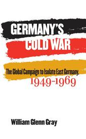 Germany's Cold War: The Global Campaign to Isolate East Germany, 1949-1969