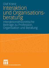 Interaktion und Organisationsberatung: Interaktionstheoretische Beiträge zu Profession, Organisation und Beratung