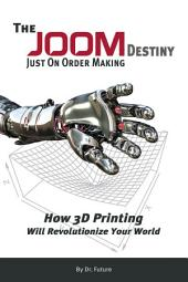 The JOOM Destiny: Just On Order Making - How 3D Printing Will Revolutionize Your World