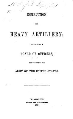 Instruction for Heavy Artillery  prepared by a Board of Officers  for the use of the Army of the United States  May 10  1851