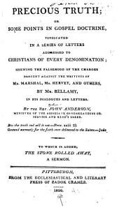 Precious Truth: Or, Some Points in Gospel Doctrine Vindicated in a Series of Letters Addressed to Christians of Every Denomination : Shewing the Falsehood of the Charges Brought Against the Writings of Mr. Marshal, Mr. Hervey, and Others by Mr. Bellamy in His Dialogues and Letters