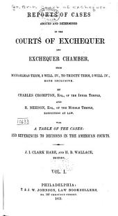 Reports of Cases Argued and Determined in the Courts of Exchequer and Exchequer Chamber: From Michaelmas Term, 3 Will. IV., to [Trinity Term, 4Will. IV.] ... Both Inclusive [1832-1834] by Charles Crompton ... and R. Meeson ... With a Table of the Cases: and References to Decisions in the American Courts. J I. Clark Hare, and H.B. Wallace, Editors