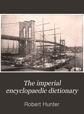 The Imperial Encyclopaedic Dictionary: A New and Exhaustive Work of Reference to the English Language, Defining Over 250,000 Words, with a Full Account of Their Origin, Pronunciation and Use. Comprising a General Encyclopaedia of Art, Science, Invention and Discovery; a Gazetteer and Atlas of the World; a Compendious Dictionary of Universal Biography, Etc, Volume 9