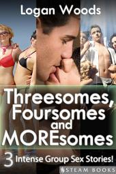 Threesomes, Foursomes and Moresomes - A Sexy Bundle of 3 Intense Group Sex Erotic Stories from Steam Books