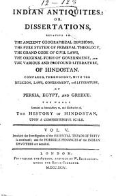 Indian Antiquities: Or, Dissertations Relative to the Ancient Geographical Divisions, the Pure System of Primeval Theology, the Grand Code of Civil Laws, the Original Form of Government, the Widely-extended Commerce, and the Various Profound Literature, of Hindostan: Compared, Throughout, with the Religion, Laws, Government, and Literature, of Persia, Egypt, and Greece, the Whole Intended as Introductory to The History of Hindostan, Upon a Comprehensive Scale, Volume 5