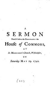 A Sermon Preach'd Before the Honourable the House of Commons, at St. Margaret's Church, Westminster, on Saturday May 29. 1742. ... By the Reverend William Webster, ...