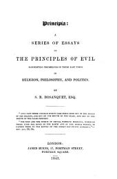 Principia: A Series of Essays on the Principles of Evil Manifesting Themselves in These Last Times in Religion, Philosophy, and Politics