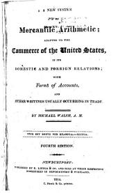 A New System of Mercantile Arithmetic: Adapted to the Commerce of the United States, in Its Domestic and Foreign Relations : with Forms of Accounts, and Other Writings Usually Occurring in Trade
