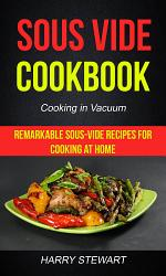 Sous Vide Cookbook: Remarkable Sous-Vide Recipes for Cooking at Home (Cooking in Vacuum)
