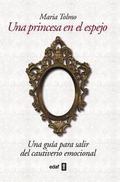 Una princesa en el espejo: Una guía para salir del cautiverio emocional