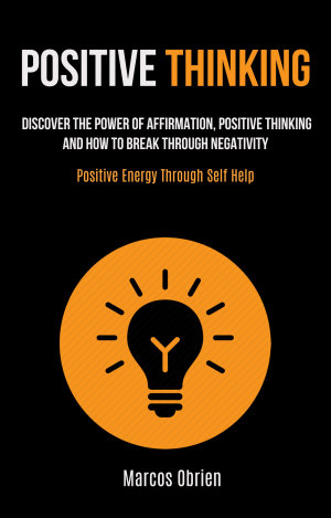 Positive Thinking  Discover the Power of Affirmation  Positive Thinking  and how to Break Through Negativity  Positive Energy Through Self Help