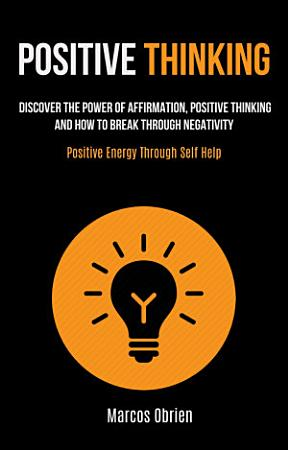 Positive Thinking  Discover the Power of Affirmation  Positive Thinking  and how to Break Through Negativity  Positive Energy Through Self Help  PDF