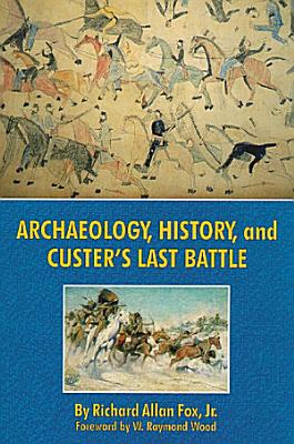 Archaeology  History  and Custer s Last Battle PDF