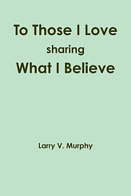 To Those I Love sharing What I Believe