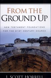 From the Ground Up: New Testament Foundations for the 21st Century Church