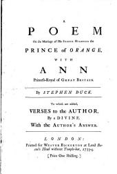 A Poem on the Marriage of His Serene Highness the Prince of Orange: With Ann Princess-Royal of Great Britain. By Stephen Duck. To which are Added, Verses to the Author, by a Divine. With the Author's Answer
