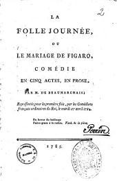 La folle journee, ou Le mariage de Figaro, comedie en cinq actes, en prose, par M. de Beaumarchais; representee pour la premiere fois, par les comediens francais ordinaires du Roi, le mardi 27 avril 1784