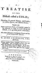 A Treatise of the Disease Called a Cold: Shewing Its General Nature, and Causes; Its Various Species, and Different Events ...