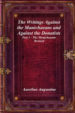 The Writings Against the Manichaeans and Against the Donatists: Part I - The Manichaeans Revised