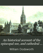 An historical account of the episcopal see, and cathedral church, of Sarum