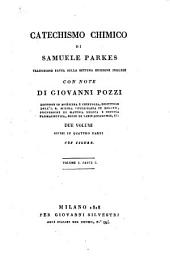 Catechismo chimico di Samuele Parkes traduzione fatta sulla settima edizione inglese con note di Giovanni Pozzi ... Due volumi divisi in quattro parti con figure: Volume 1