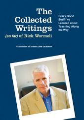The Collected Writings (so far) of Rick Wormeli: Crazy Good Stuff I've Learned about Teaching Along the Way