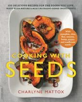Cooking with Seeds: 100 Delicious Recipes for the Foods You Love, Made with Nature's Most Nutrient-Dense Ingredients