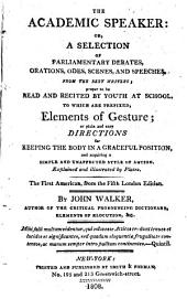 The Academic Speaker: Or, A Selection of Parliamentary Debates, Orations, Odes, Scenes, and Speeches, from the Best Writers; Proper to be Read and Recited by Youth at School. To which are Prefixed, Elements of Gesture ... Explained and Illustrated by Plates ...