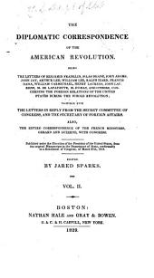 The Diplomatic Correspondence of the American Revolution: Being the Letters of Benjamin Franklin, Silas Deane, John Adams, John Jay, Arthur Lee, William Lee, Ralph Izard, Francis Dana, William Carmichael, Henry Laurens, John Laurens, M. de Lafayette, M. Dumas, and Others, Concerning the Foreign Relations of the United States During the Whole Revolution : Together with the Letters in Reply from the Secret Committee of Congress, and the Secretary of Foreign Affairs : Also, the Entire Correspondence of the French Ministers, Gerard and Luzerne, with Congress : Published Under the Direction of the President of the United States, from the Original Manuscripts in the Department of State, Conformably to a Resolution of Congress, of March 27th, 1818, Volume 2