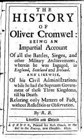 The History of Oliver Cromwell: Being an Impartial Account of All the Battles, Sieges, and Other Military Atchievements, Wherein He was Ingaged, in England, Scotland and Ireland. And Likewise, of His Civil Administrations While He Had the Supream Government of These Three Kingdoms, Till His Death. Relating Only Matters of Fact, Without Reflection Or Observation