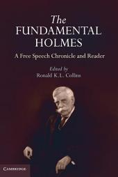 The Fundamental Holmes: A Free Speech Chronicle and Reader – Selections from the Opinions, Books, Articles, Speeches, Letters and Other Writings by and about Oliver Wendell Holmes, Jr.