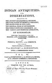 Indian antiquities or Dissertations relative to the ancient geographical divisions, the pure system of primeval theology, the grand code of civil laws, the original form of government and the various and profound literature of Hindostan compared throughout with the religion, laws, government and literature of Persia, Egypt and Greece