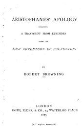 Aristophanes' Apology: Including a Transcript from Euripides Being the Last Adventure of Balaustion
